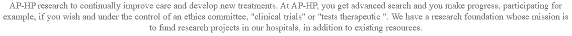 "AP-HP research to continually improve care and develop new treatments. At AP-HP, you get advanced search and you make progress, participating for example, if you wish and under the control of an ethics committee, ""clinical trials"" or ""tests therapeutic "". We have a research foundation whose mission is to fund research projects in our hospitals, in addition to existing resources."
